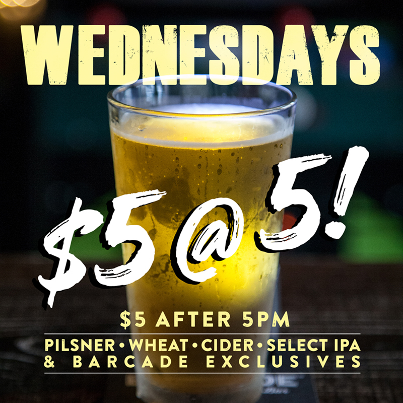 Wednesday Special: $5 at 5 — Starting at 5pm, $5 gets you a pint of the Pils, Wheat, Cider, our choice of IPA, or a Barcade Exclusive!